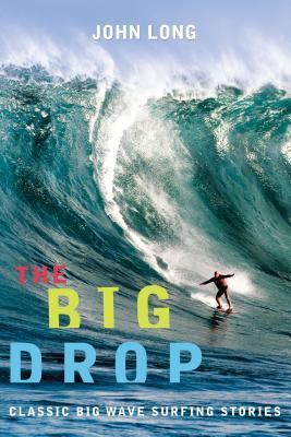 The Big Drop: Classic Big Wave Surfing Stories  by  John Long
