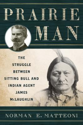 Prairie Man: The Struggle Between Sitting Bull and Indian Agent James McLaughlin  by  Norman E Matteoni