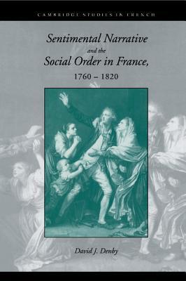 Sentimental Narrative and the Social Order in France, 1760 1820 David J. Denby