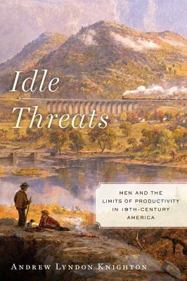 Idle Threats: Men and the Limits of Productivity in 19th-Century America  by  Andrew Lyndon Knighton