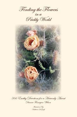 Finding the Flowers in a Prickly World: 366 Earthy Devotions for a Heavenly Ascent Dianne Finnegan Wilson