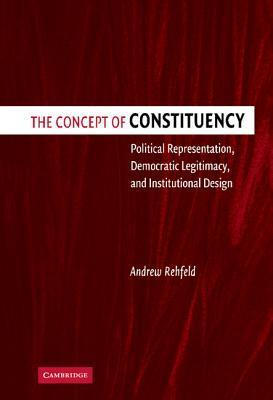 The Concept of Constituency: Political Representation, Democratic Legitimacy, and Institutional Design  by  Andrew Rehfeld