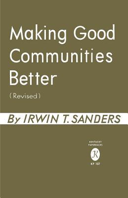 Making Good Communities Better, Revised Edition Irwin T. Sanders