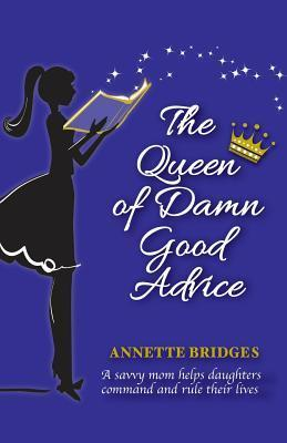 The Queen of Damn Good Advice: A Savvy Mom Helps Daughters Command and Rule Their Lives Annette Bridges