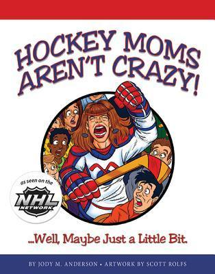 Hockey Moms Arent Crazy: ...Well, Maybe Just a Little Bit Jody M. Anderson