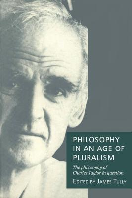 Philosophy In An Age Of Pluralism: The Philosophy Of Charles Taylor In Question Charles Alfred Taylor