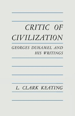 Critic of Civilization: Georges Duhamel and His Writings  by  L.Clark Keating