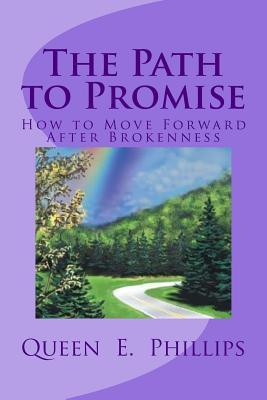 The Path to Promise: How to Move Forward After Brokenness Queen E. Phillips
