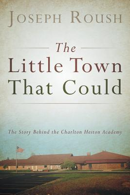 The Little Town That Could: The Story Behind the Charlton Heston Academy  by  Joseph Roush