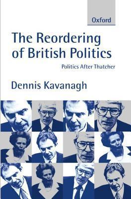 The Reordering of British Politics: Politics After Thatcher  by  Dennis Kavanagh