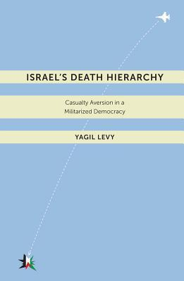 Israels Death Hierarchy: Casualty Aversion in a Militarized Democracy  by  Yagil Levy