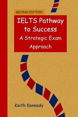 Ielts Pathway to Success: A Strategic Exam Approach Keith Kennedy