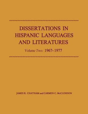 Dissertations in Hispanic Languages and Literatures: Volume Two: 1967-1977, Volume 2 James R. Chatham
