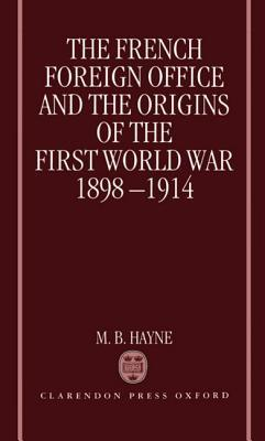 The French Foreign Office and the Origins of the First World War, 1898-1914 M.B. Hayne