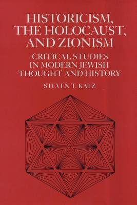 Historicism, the Holocaust, and Zionism: Critical Studies in Modern Jewish History and Thought  by  Steven T. Katz