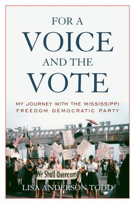 For a Voice and the Vote: My Journey with the Mississippi Freedom Democratic Party Lisa Anderson Todd