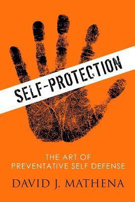 Self Protection: The Art of Preventative Self-Defense David J. Mathena