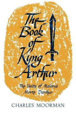 The Book of Kyng Arthur: The Unity of Malorys Morte Darthur  by  Charles Moorman