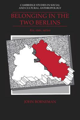 Belonging In The Two Berlins: Kin, State, Nation  by  John Borneman