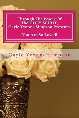 Through the Power of the Holy Spirit, Gayle Yvonne Simpson Presents: You Are So Loved! Gayle Yvonne Simpson