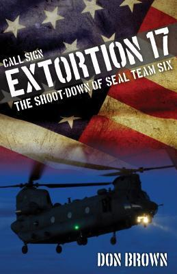 Extortion 17: The Cover-up of the Shoot-Down of SEAL Team Six  by  Don     Brown