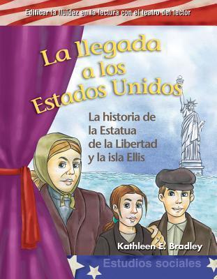 La Llegada A los Estados Unidos: La Historia de la Estatua de la Libertad y la Isla Ellis Kathleen E. Bradley