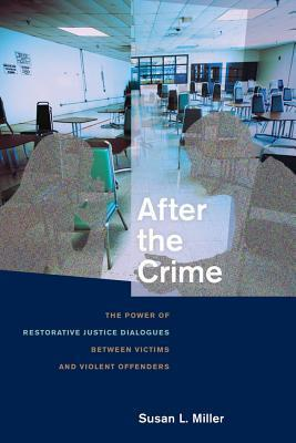 After the Crime: The Power of Restorative Justice Dialogues Between Victims and Violent Offenders Susan L. Miller