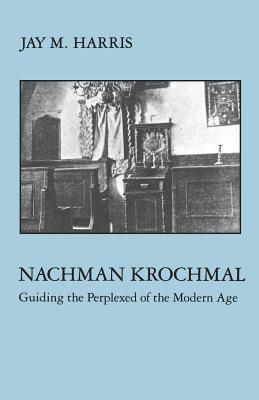 Nachman Krochmal: Guiding the Perplexed of the Modern Age Jay M. Harris
