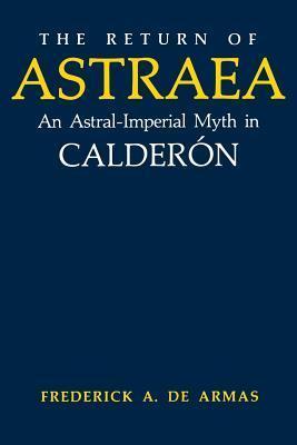 The Return of Astraea: An Astral-Imperial Myth in Calderon Frederick A. de Armas