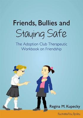 Friends, Bullies and Staying Safe: The Adoption Club Therapeutic Workbook on Friendship  by  Regina Kupecky