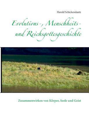 Evolutions-, Menschheits- und Reichsgottesgeschichte: Zusammenwirken von Körper, Seele und Geist  by  Harald Schickendantz