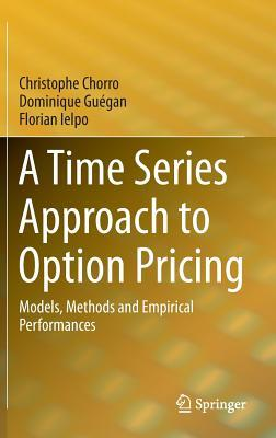 A Time Series Approach to Option Pricing: Models, Methods and Empirical Performances  by  Christophe Chorro