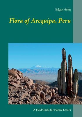 Flora of Arequipa, Peru: A Field Guide for Nature Lovers  by  Edgar Heim