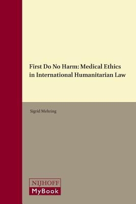 First Do No Harm: Medical Ethics in International Humanitarian Law Sigrid Mehring
