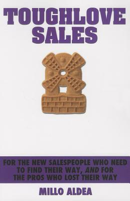 Toughlove Sales: For the New Salespeople Who Need to Find Their Way, and for the Pros Who Lost Their Way  by  Millo Aldea