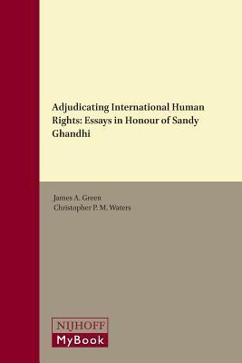 Adjudicating International Human Rights: Essays in Honour of Sandy Ghandhi James A Green  Dr.