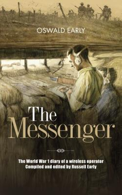 The Messenger: The World War 1 Diary of a Wireless Operator Compiled and Edited Russell Early by Oswald Early