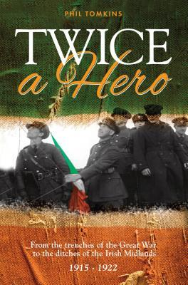 Twice a Hero: From the Trenches of the Great War to the Ditches of the Irish Midlands Phil Tomkins