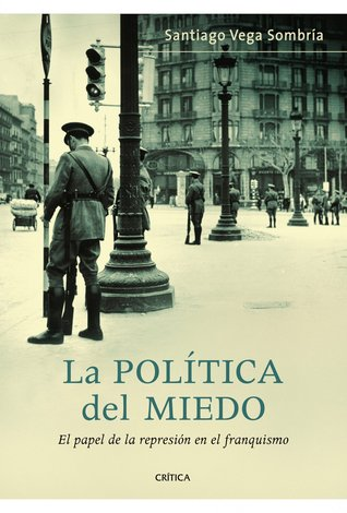 La política del miedo. El papel de la represión en el franquismo Santiago Vega Sombria