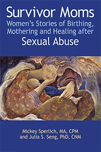Survivor Moms: Womens Stories Of Birthing, Mothering And Healing After Sexual Abuse  by  Mickey Sperlich