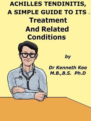 Achilles Tendinitis, A Simple Guide to the Condition, Treatment and Related Diseases Kenneth Kee