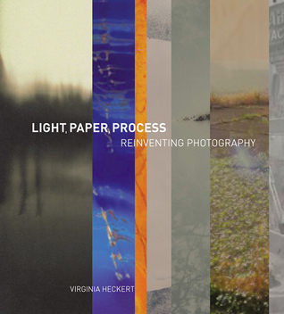 Light, Paper, Process: Reinventing Photography  by  Virginia Heckert