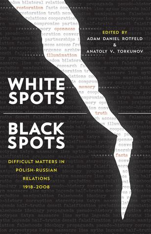 White Spots—Black Spots: Difficult Matters in Polish-Russian Relations, 1918–2008 Adam Daniel Rotfeld