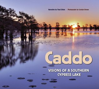 Caddo: Visions of a Southern Cypress Lake  by  Thad Sitton