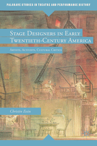 Stage Designers in Early Twentieth-Century America: Artists, Activists, Cultural Critics  by  Christin Essin