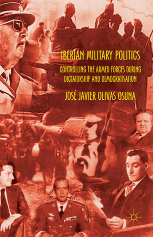 Iberian Military Politics: Controlling the Armed Forces during Dictatorship and Democratisation  by  José Olivas Osuna