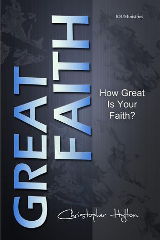 Great Faith: How Great Is Your Faith?  by  Christopher Hylton