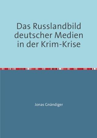 Das Russlandbild deutscher Medien in der Krim-Krise: Am Beispiel von SZ, Welt, Bild und Spiegel-Online Jonas  Gnändiger