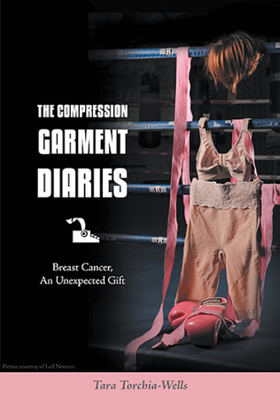 The Compression Garment Diaries. Breast Cancer, An Unexpected Gift. Tara Torchia-Wells
