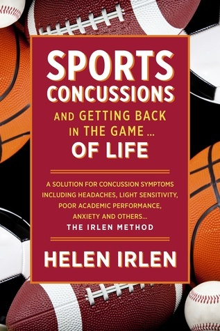 Sports Concussions and Getting Back in the Game… of Life: A Solution for Concussion Symptoms Including Headaches, Light Sensitivity, Poor Academic Performance, Anxiety and Others... The Irlen Method  by  Helen Irlen
